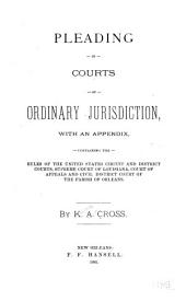 Pleading in Courts of Ordinary Jurisdiction: With an Appendix Containing the Rules of the United States Circuit and District Courts, Supreme Court of Louisiana, Court of Appeals and Civil District Court of the Parish of Orleans