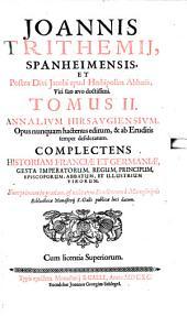 Annales Hirsaugienses: Opus nunquam hactenus editum, & ab Eruditis semper desideratum : Complectens Historiam Franciae Et Germaniae, Gesta Imperatorum, Regum, Principium, Episcoporum, Abbatum, Et Illustrium Virorum. 2