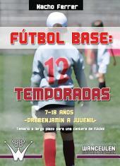 Fútbol base: 12 temporadas. De 7 a 18 años (prebenjamín a juvenil): Temario a largo plazo para una cantera de fútbol
