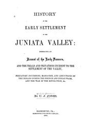 History of the Early Settlement of the Juniata Valley: Embracing an Account of the Early Pioneers, and the Trials and Privations Incident to the Settlement of the Valley, Predatory Incursions, Massacres, and Abductions by the Indians During the French and Indian Wars, and the War of the Revolution, &c
