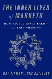 The Inner Lives of Markets: How People Shape ThemÑAnd They Shape Us