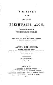 A History of the British Freshwater Algae, Including Descriptions of the Desmideae and Diatomaceae: With Upwards of One Hundred Plates, Illustrating the Various Species, Volume 1