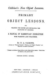 Primary Object Lessons: For Training the Senses and Developing the Faculties of Children. A Manual of Elementary Instruction for Parents and Teachers