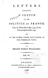 Letters Containing a Sketch of the Politics of France: From the Thirty-first of May 1793, Till the Twenty-eighth of July 1794 : and of the Scenes which Have Passed in the Prisons of Paris, Volume 4