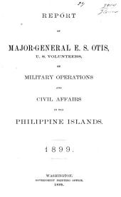 Report of Major-General E. S. Otis on Military Operations and Civil Affairs in the Philippine Islands, 1899