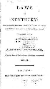 Laws of Kentucky: Comprehending Those of a General Nature Now in Force, and which Have Been Acted on by the Legislature Thereof : Together with a Copious Index and a List of Local Or Private Acts, with the Dates of the Sessions at which They Were Passed, Volume 2