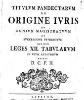 Titvlvm Pandectarvm de origine ivris et omnivm magistratvvm et svccessione prvdentiam nec non leges XII. Tabularvm