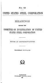 United States Steel Corporation: Hearings Before the Committee on Investigation of United States Steel Corporation. House of Representatives. [In Eight Volumes], Volume 2, Issues 12-22