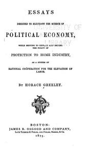 Essays Designed to Elucidate the Science of Political Economy: While Serving to Explain and Defend the Policy of Protection to Home Industry as a System of National Cooperation for the Elevation of Labor