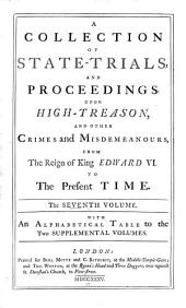 A Collection of State-trials and Proceedings, Upon High-treason, and Other Crimes and Misdemeanours, from the Reign of King Edward VI. to the Present Time: The Seventh[-eighth] Volumes[s] : with an Alphabetical Table to the Two Supplemental Volumes, Volume 7