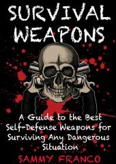 Survival Weapons: A Guide to the Best Self-Defense Weapons for Any Dangerous Situation