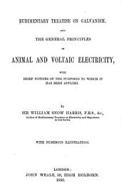 Rudimentary Treatise on Galvanism and the General Principles of Animal and Voltaic Electricity with Brief Notices of the Purposes to which it Has Been Applied by Sir William Snow Harris