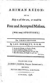 "Ahiman Rezon: or a Help to all that are, or would be free and accepted Masons. With many additions. The third edition. By Lau. Dermott. [With ""A Collection of Masons Songs, with several ingenious prologues and epilogues. To which is added, Soloman's Temple, an oratorio [by James E. Weeks].]"