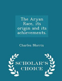 The Aryan Race  Its Origin and Its Achievements    Scholar s Choice Edition PDF