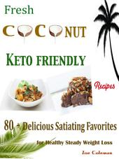 Fresh Coconut Keto Friendly Recipes: 80 + Delicious Satiating Favorites for Healthy Steady Weight Loss