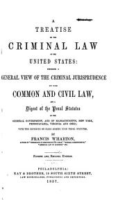 A Treatise on the Criminal Law of the United States: Comprising a General View of the Criminal Jurisprudence of the Common and Civil Law, and a Digest of the Penal Statutes of the General Government, and of Massachusetts, New York, Pennsylvania, Virginia and Ohio