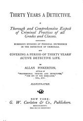 Thirty Years a Detective: A Thorough and Comprehensive Exposé of Criminal Practices of All Grades and Classes, Containing Numerous Episodes of Personal Experience in the Detection of Criminals, and Covering a Period of Thirty Years' Active Detective Life