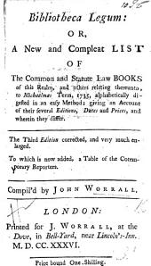 Bibliotheca Legum: or, a new and compleat list of the ... Law books of this realm, ... to Michaelmas Term 1735 ... Third edition ... enlarged. To which is now added, a table of the cotemporary reporters