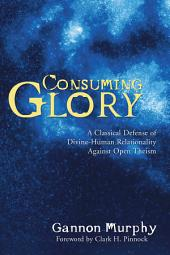 Consuming Glory: A Classical Defense of Divine-Human Relationality against Open Theism