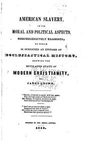 American Slavery in Its Moral and Political Aspects: Comprehensively Examined : to which is Subjoined an Epitome of Ecclesiastical History, Shewing the Mutilatd State of Modern Christianity