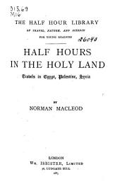 Half Hours in the Holy Land: Travels in Egypt, Palestine, Syria