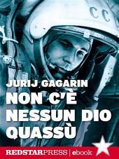 Non c'è nessun dio quassù: L'autobiografia di Gagarin. Il primo uomo a volare nello spazio
