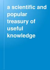 A Scientific and Popular Treasury of Useful Knowledge