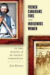 French Canadians, Furs, and Indigenous Women in the Making of the Pacific Northwest