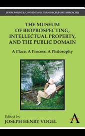 The Museum of Bioprospecting, Intellectual Property, and the Public Domain: A Place, a Process, a Philosophy