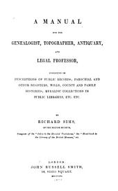 A Manual for the Genealogist, Topographer, Antiquary, and Legal Professor: Consisting of Descriptions of Public Records, Parochial and Other Registers, Wills, County and Family Histories, Heraldic Collections in Public Libraries, Etc., Etc