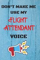 DON'T MAKE ME USE MY Flight Attendant VOICE, Funny Flight Attendant Notebook Gift