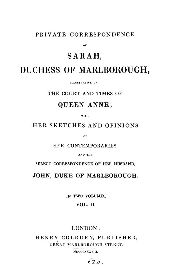 Private correspondence of Sarah, duchess of Marlborough, illustrative of the court and times of queen Anne, with her sketches and opinions of her contempories, and the select correspondence of John, duke of Marlborough