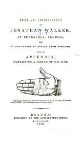 Trial and Imprisonment of Jonathan Walker: At Pensacola, Florida, for Aiding Slaves to Escape from Bondage. With an Appendix, Containing a Sketch of His Life ...