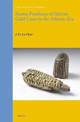 Fusion Foodways of Africa s Gold Coast in the Atlantic Era PDF