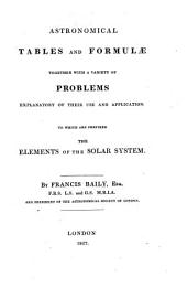 Astronomical Tables and Formulæ Together with a Variety of Problems Explanatory of Their Use and Application: To which are Prefixed the Elements of the Solar System