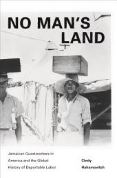 No Man's Land: Jamaican Guestworkers in America and the Global History of Deportable Labor