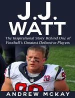 J.j. Watt: The Inspirational Story Behind One of Football's Greatest Defensive Players