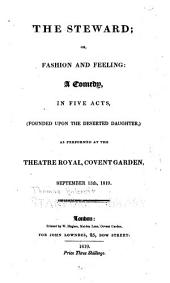 The steward; or, Fashion and feeling:: a comedy, in five acts, (founded upon The deserted daughter,) as performed at the Theatre Royal, Covent Garden, September 15th, 1819
