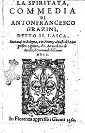 La spiritata, commedia di Antonfrancesco Grazini, detto il Lasca, recitatasi in Bologna, e in Firenze al pasto del magnifico signore, il s. Bernardetto de Medici, il carnouale dell'anno 1560