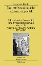 Nationalsozialistische Kommunalpolitik: Administrative Normalität und Systemstabilisierung durch die Augsburger Stadtverwaltung 1933-1945