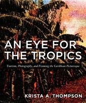 An Eye for the Tropics: Tourism, Photography, and Framing the Caribbean Picturesque