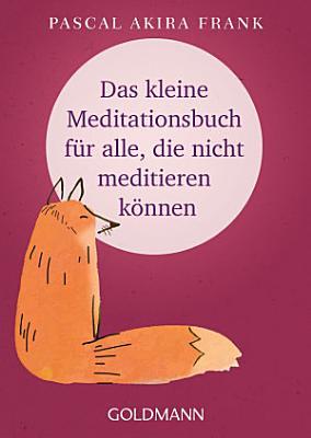 Das kleine Meditationsbuch f  r alle  die nicht meditieren k  nnen PDF