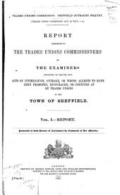 Report: And Minutes of Evidence Presented to the Trades Unions Commissioners by the Examiners Appointed to Inquire Into Acts of Intimidation, Outrage, Or Wrong Alleged to Have Been Promoted, Encouraged, Or Connived at by Trade Unions in the Town of Sheffield