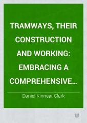 Tramways, Their Construction and Working: Embracing a Comprehensive History of the System, with an Exhaustive Analysis of the Various Modes of Traction, Including Horse Power, Steam, Heated Water, and Compressed Air; a Description of the Varieties of Rolling Stock and Ample Details of Cost and Working Expenses, with Special Reference to the Tramways of the United Kingdom, Volume 1
