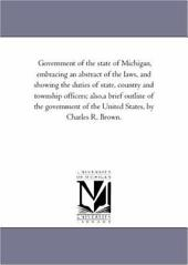 Government of the State of Michigan: Embracing an Abstract of the Laws, and Showing the Duties of State, County and Township Officers : Also, a Brief Outline of the Government of the United States