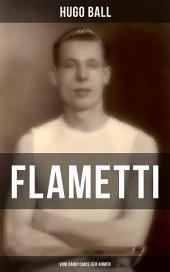 FLAMETTI - Vom Dandysmus der Armen: Persönliche Erfahrungen des deutschen Schriftstellers und Mitgründers der Züricher Dada-Bewegung im Varietéwelt