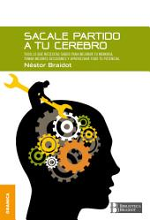 Sacale partido a tu cerebro: Todo lo que necesitas saber para mejorar tu memoria, tomar decisiones y aprovechar todo tu potencial