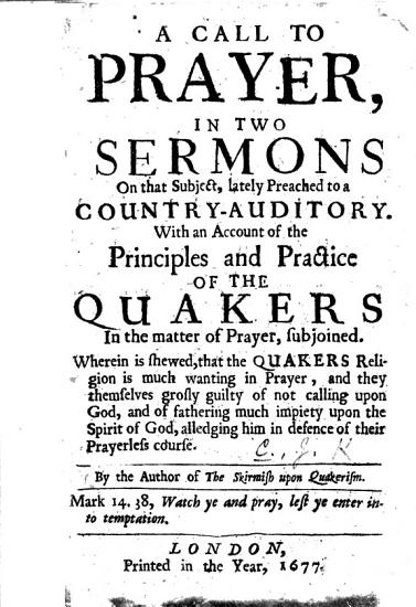 A Call to Prayer  in two sermons on that subject     With an account of the principles and practice of the Quakers in the matter of prayer  subjoined  wherein is shewed  that the Quakers religion is much wanting in prayer     By the author of the Skirmish upon Quakerism   The preface signed  J  C   i e  John Cheney   PDF
