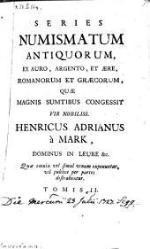 Series Numismatum Antiquorum, Ex Auro, Argento, Et Aere, Romanorum Et Graecorum, Quae Magnis Sumtibus Congessit ... Henricus Adrianus a Mark