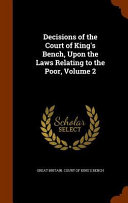 Decisions of the Court of King's Bench, Upon the Laws Relating to the Poor